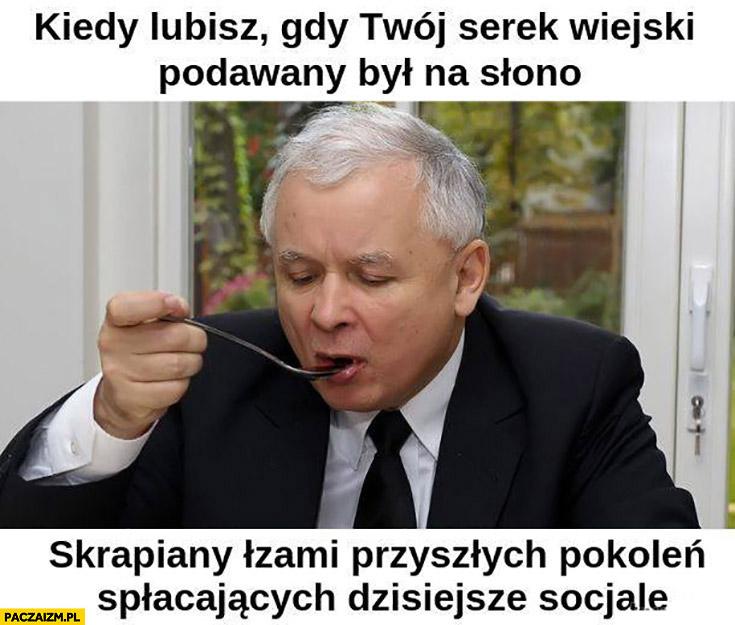Kaczyński kiedy lubisz gdy twój serek wiejski podawany był na słono skrapiany łzami przyszłych pokoleń spłacających dzisiejsze socjale