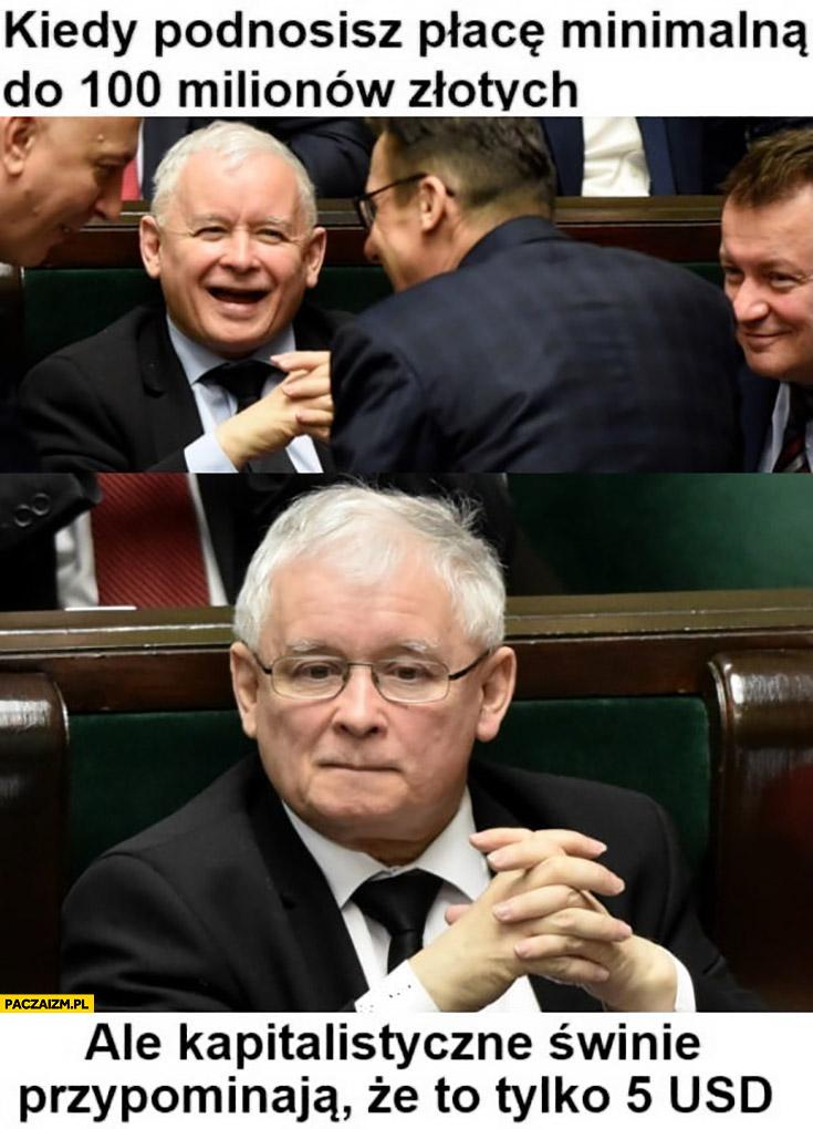 Kaczyński kiedy podnosisz płacę minimalną do 100 milionów złotych ale kapitalistyczne świnie przypominają, że to tylko 5 dolarów