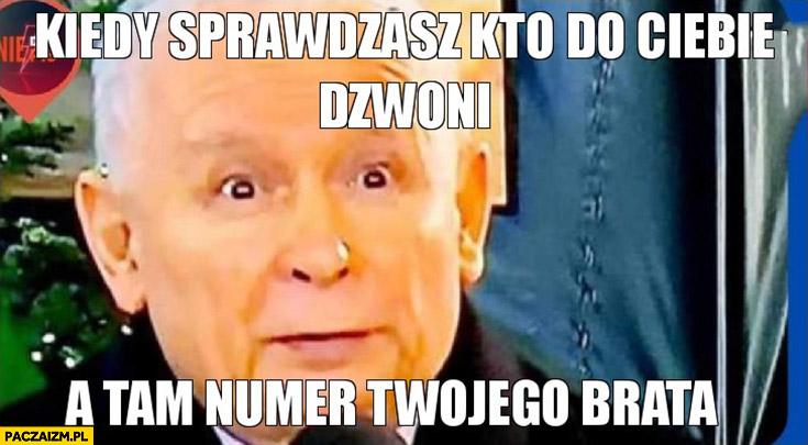 Kaczyński kiedy sprawdzasz kto do Ciebie dzwoni a tam numer Twojego brata