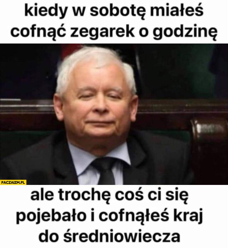 Kaczyński kiedy w sobotę miałeś cofnąć zegarek o godzinę ale Ci się porypało i cofnąłeś kraj do średniowiecza