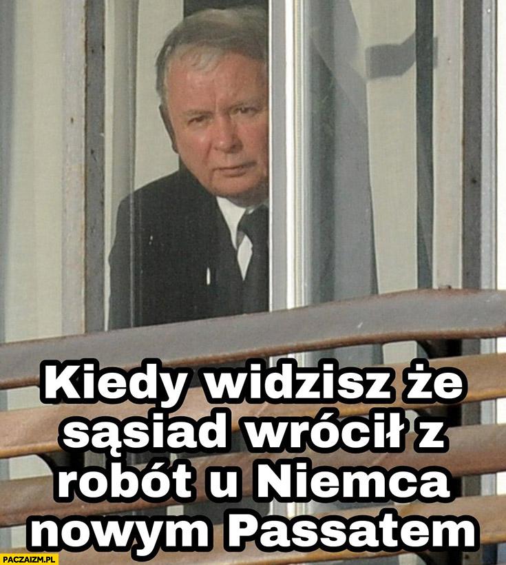 Kaczyński kiedy widzisz, że sąsiad wrócił z robót u Niemca nowym Passatem patrzy przez okno