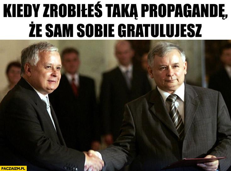 Kaczyński kiedy zrobiłeś taka propagandę, że sam sobie gratulujesz