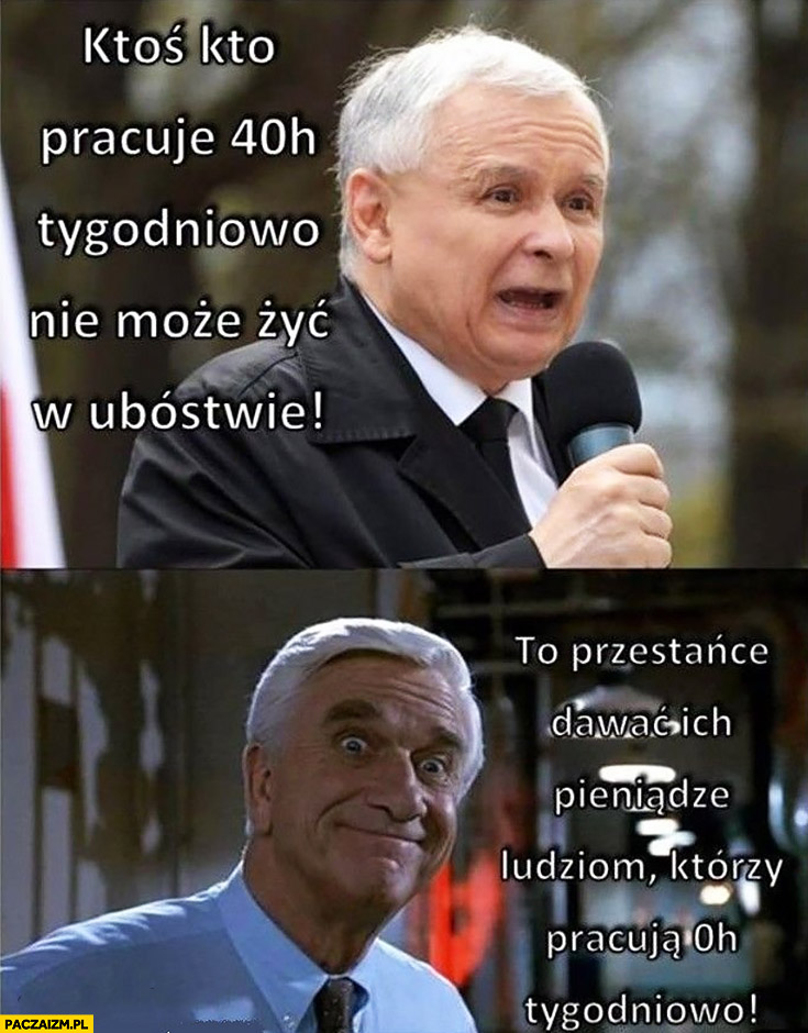 Kaczyński: ktoś kto pracuje 40 godzin tygodniowo nie może żyć w ubóstwie. To przestańcie dawać ich pieniądze ludziom, którzy pracują 0 godzin tygodniowo