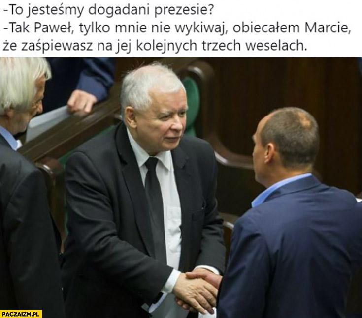 Kaczyński Kukiz to jesteśmy dogadani panie prezesie tak Paweł tylko mnie nie wykiwaj obiecałem Marcie, że zaśpiewasz na jej kolejnych trzech weselach