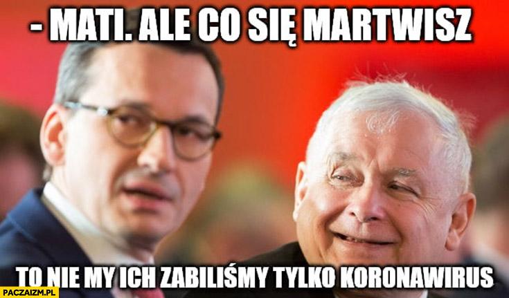 Kaczyński Mati ale co się martwisz, to nie my ich zabiliśmy tylko koronawirus Morawiecki