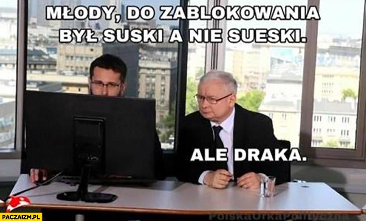 Kaczyński młody do zablokowania był Suski a nie Sueski ale draka