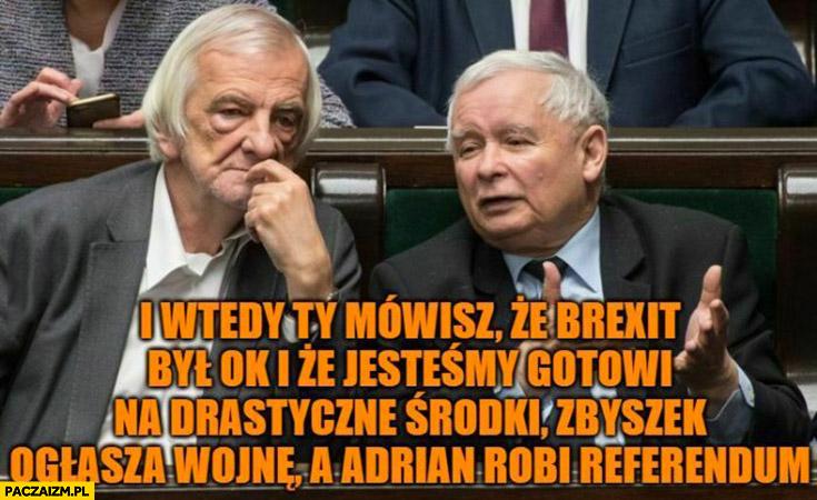 Kaczyński mówisz, ze brexit był ok i że jesteśmy gotowi na drastyczne środki Zbyszek ogłasza wojnę a Adrian robi referendum