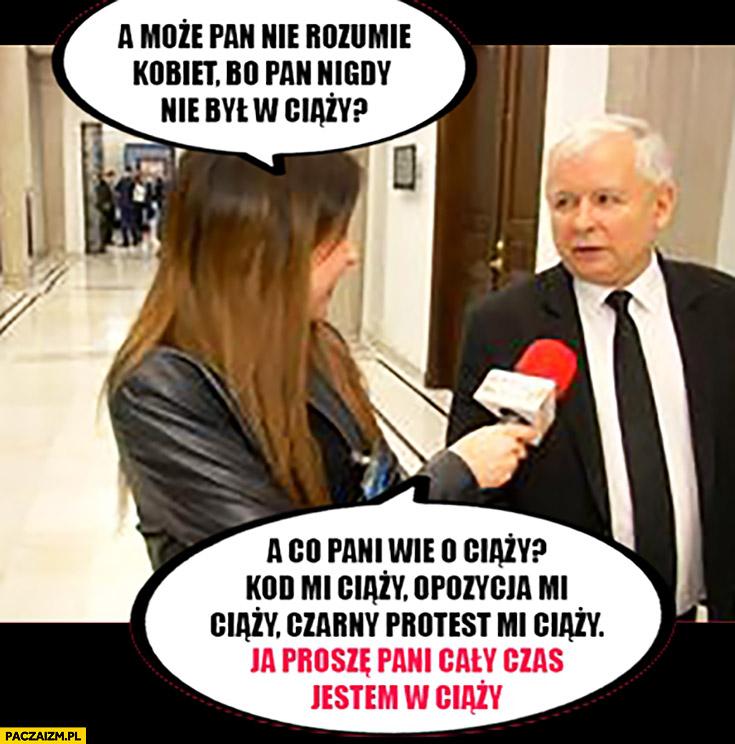 Kaczyński może Pan nie rozumie kobiet, bo Pan nigdy nie był w ciąży? KOD mi ciąży, opozycja mi ciąży, cały czas jestem w ciąży