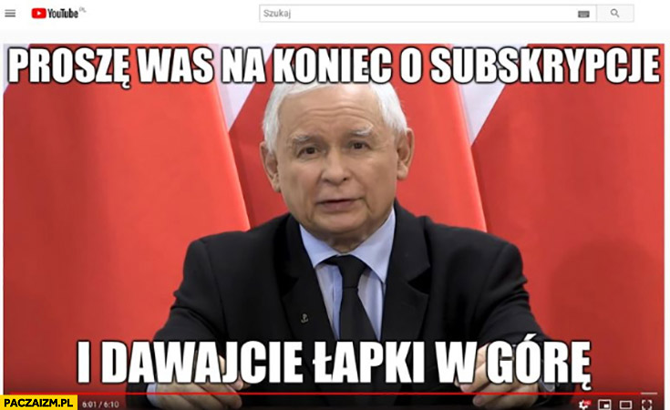 Kaczyński na youtube proszę was na koniec o subskrypcje i dawajcie łapki w górę