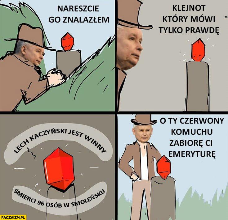 Kaczyński nareszcie znalazłem klejnot który mówi tylko prawdę: Lech Kaczyński jest winny śmierci 96 osób w Smoleńsku, o ty czerwony komuchu zabiorę Ci emeryturę