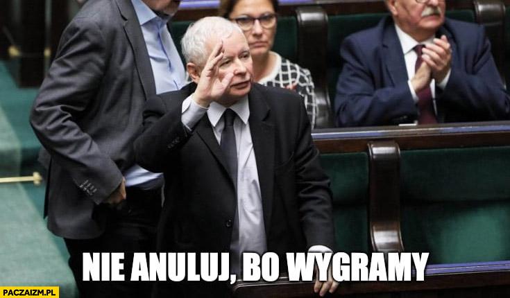 Kaczyński nie anuluj bo wygramy PiS w sejmie