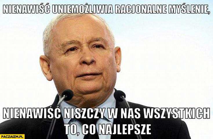 Kaczyński nienawiść uniemożliwia racjonalne myślenie, nienawiść niszczy w nas wszystkich to co najlepsze