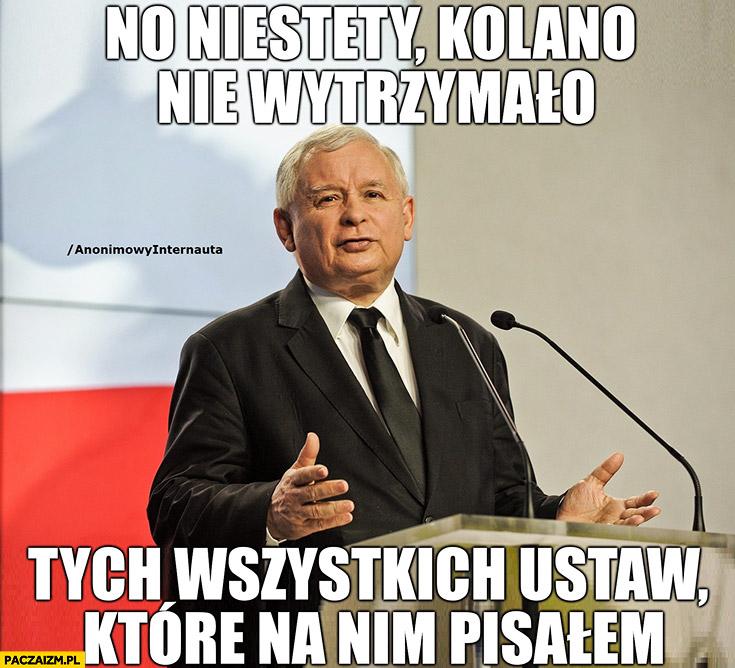 Kaczyński no niestety kolano nie wytrzymało tych wszystkich ustaw które na nim pisałem Anonimowy internauta