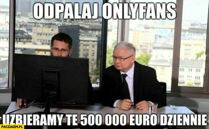 Kaczyński odpalaj onlyfans uzbieramy te 500 tysiecy euro dziennie