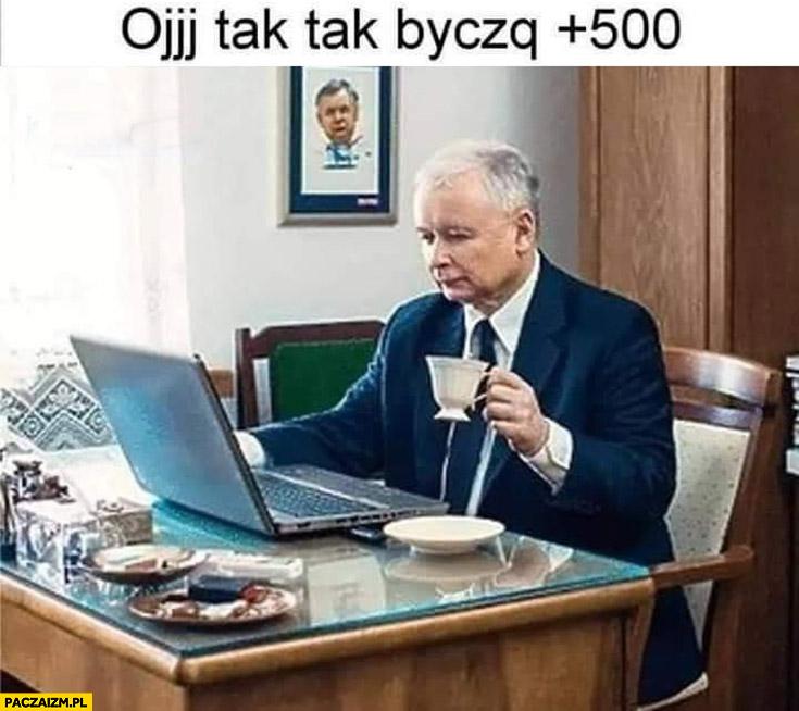 Kaczyński oj tak tak byczku 500+ plus