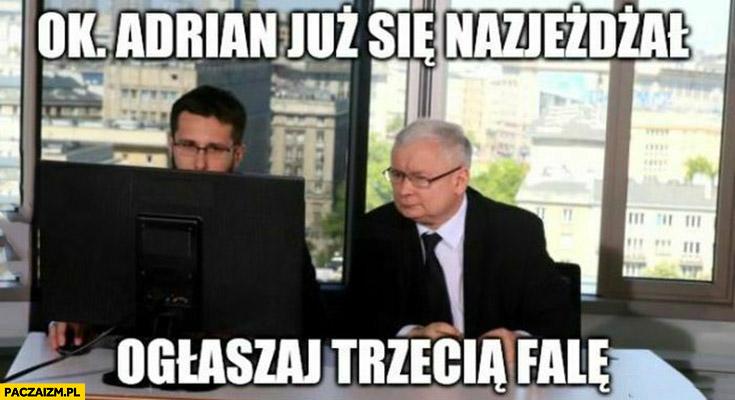 Kaczyński ok Adrian Andrzej już się nazjeżdżał ogłaszaj trzecią falę
