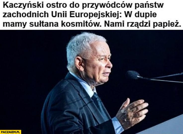 Kaczyński ostro do przywódców państw zachodnich unii europejskiej: w dupie mamy sułtana kosmitów nami rządzi papież