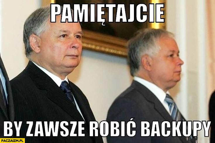 Kaczyński pamiętajcie żeby zawsze robić backupy