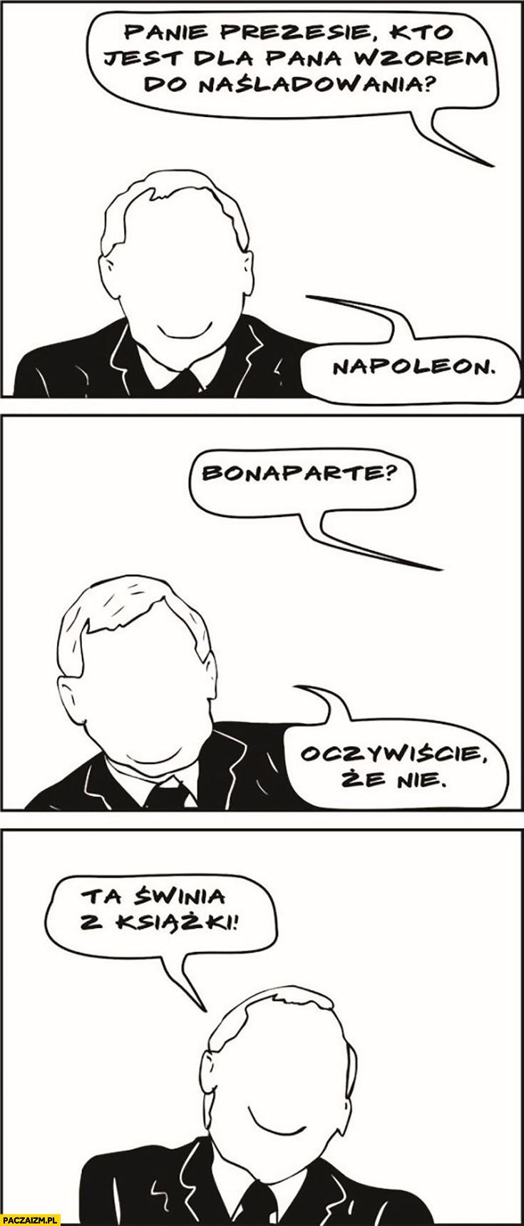 Kaczyński panie prezesie kto jest dla pana wzorem do naśladowania? Napoleon. Bonaparte? Oczywiście, że nie, ta świnia z książki