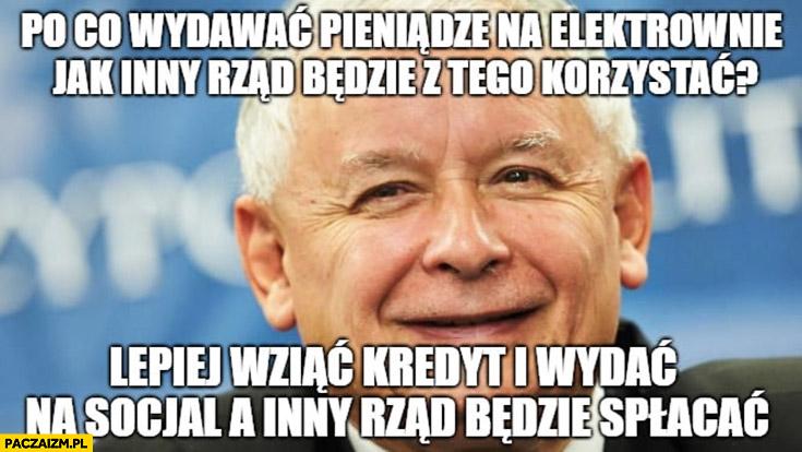Kaczyński po co wydawać pieniądze na elektrownię jak inny rząd będzie z tego korzystać? Lepiej wziąć kredyt i wydać na socjal a inny rząd będzie spłacać