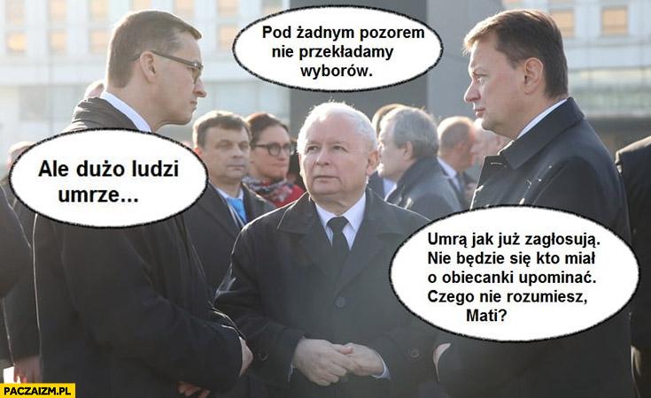 Kaczyński: pod żadnym pozorem nie przekładamy wyborów, Morawiecki: ale dużo ludzi umrze, umrą jak już zagłosują, nie będzie się miał kto upominać o socjal, czego nie rozumiesz?