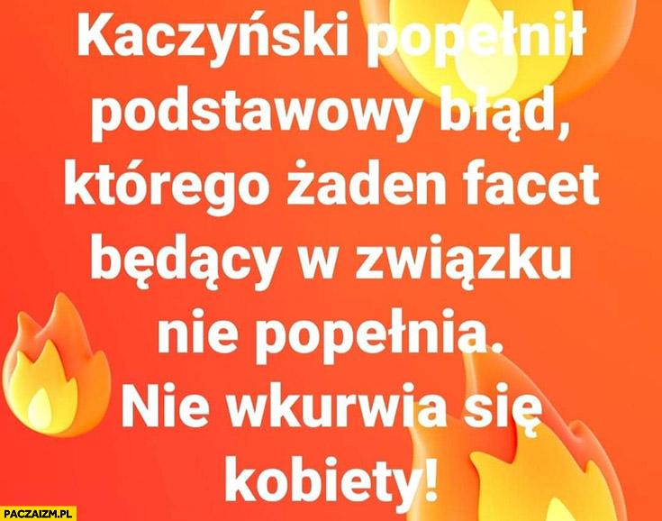 Kaczyński popełnił podstawowy błąd którego żaden facet w związku nie popełnia: nie wkurwia się kobiety