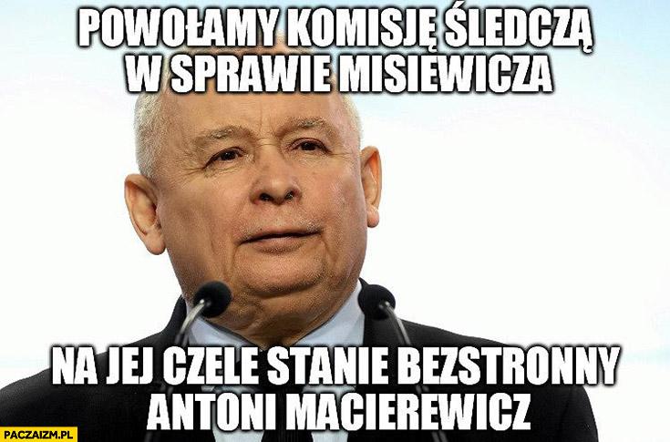 Kaczyński powołamy komisję śledczą w sprawie Misiewicza na jej czele stanie bezstronny Antoni Macierewicz