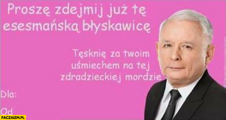 Kaczyński proszę zdejmij już te esesmańska błyskawicę tęsknię za Twoim uśmiechem na tej zdradzieckiej mordzie