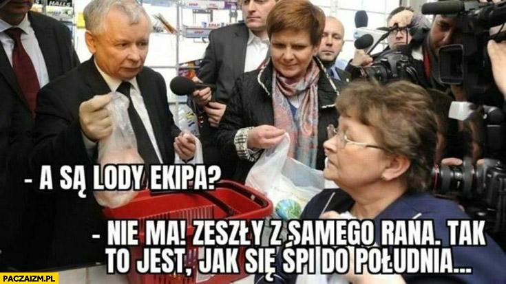 Kaczyński są lody ekipa? nie ma zeszły z rana tak to jest jak się śpi do południa