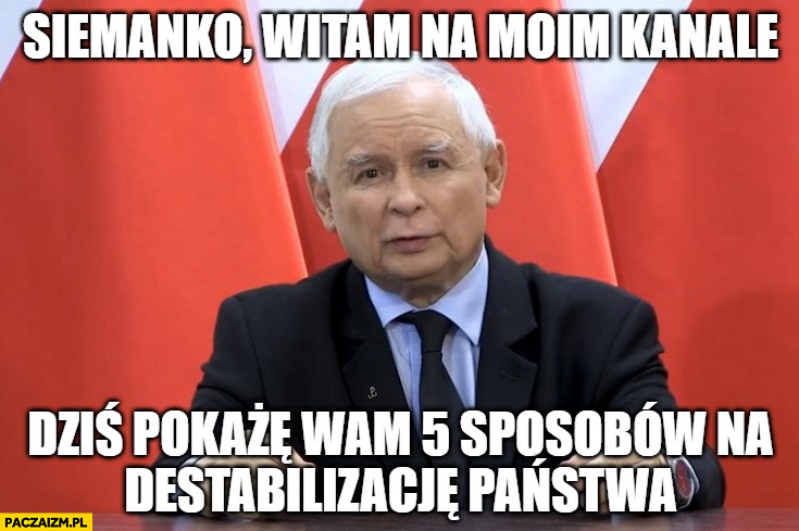 Kaczyński siemanko witam na moim kanale dziś pokażę wam 5 sposobów na destabilizację państwa