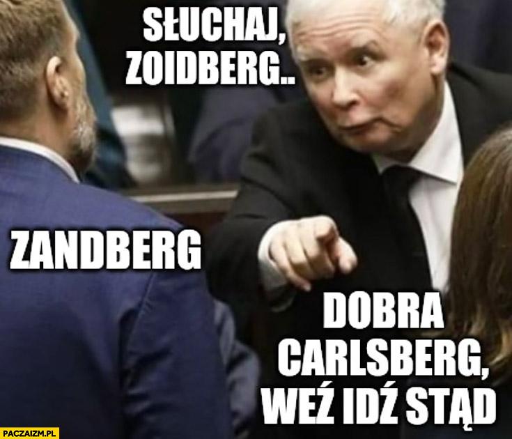 Kaczyński słuchaj Zoidberg Zandberg dobra Carlsberg weź idź stąd