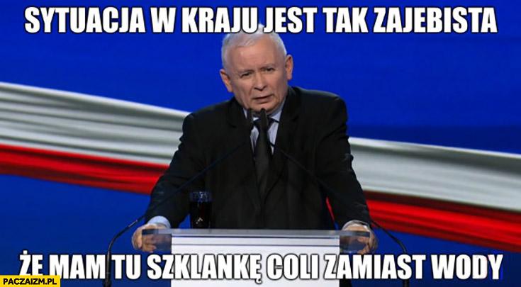 Kaczyński sytuacja w kraju jest tak zarąbista, że mam tu szklankę coli zamiast wody