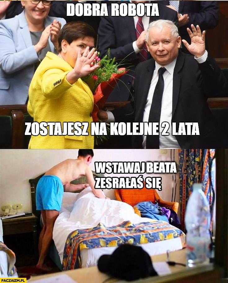 Kaczyński Szydło dobra robota zostajesz na kolejne 2 lata, wstawaj Beata zesrałaś się