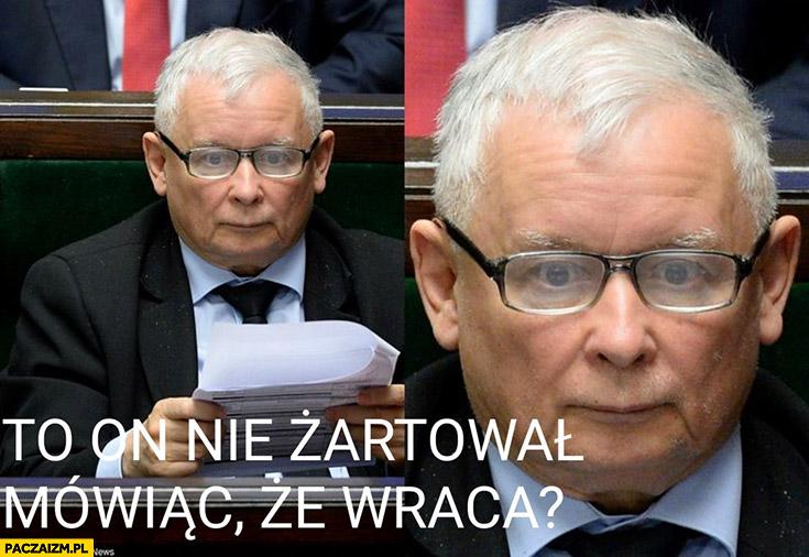 Kaczyński Tusk to on nie żartował mówiąc, że wraca?