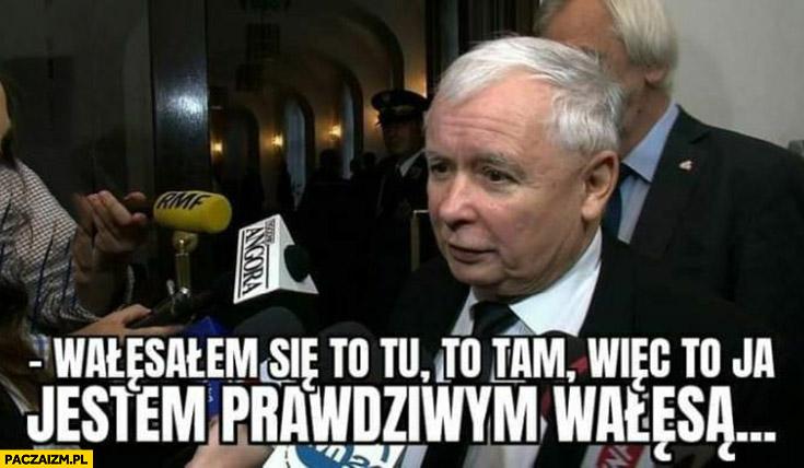 Kaczyński wałęsałem się to tu to tam wiec to ja jestem prawdziwym Wałęsą