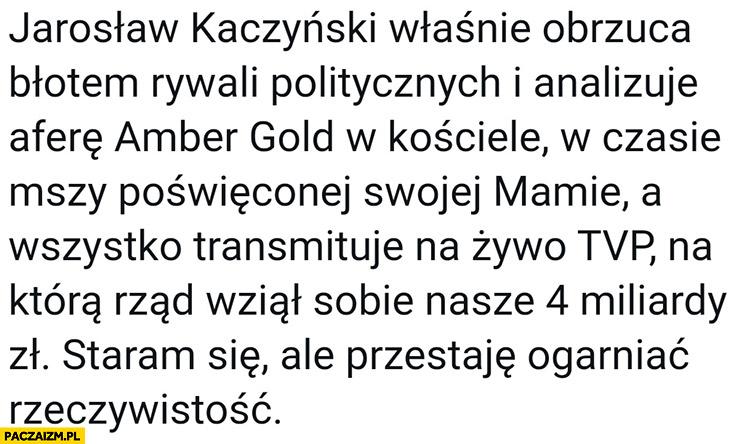 Kaczyński właśnie obrzuca błotem rywali politycznych i analizuje aferę Amber Gold w kościele na mszy poświęconej mamie wszystko transmituje TVP na którą rząd wziął sobie 4 miliardy złotych
