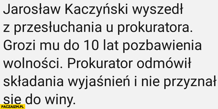 Kaczyński wyszedł z przesłuchania u prokuratora, grozi mu 10 lat pozbawienia wolności prokurator odmówił składania wyjaśnień i nie przyznał się do winy