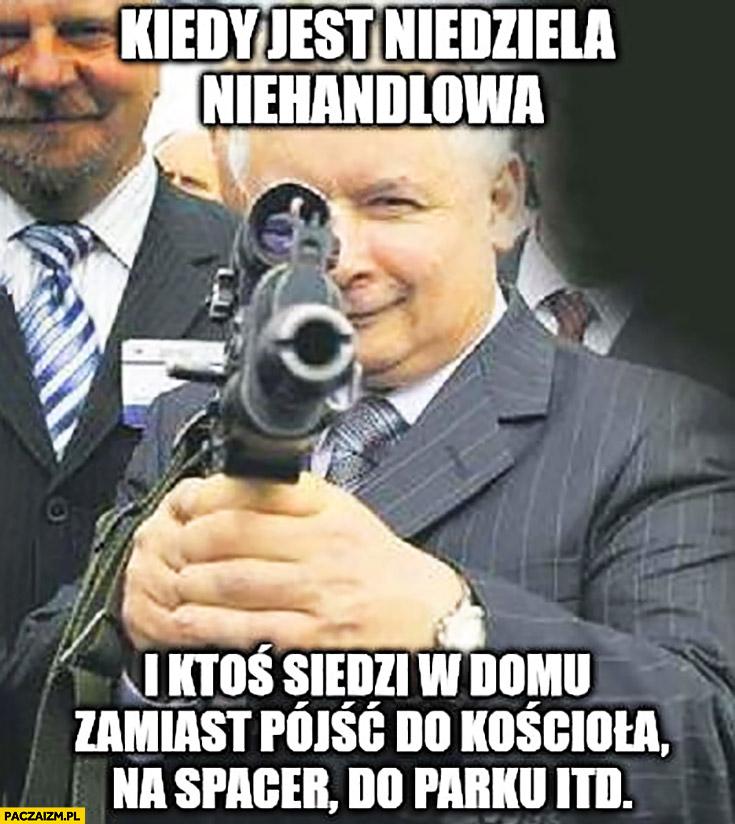 Kaczyński z karabinem kiedy jest niedziela niehandlowa i ktoś siedzi w domu zamiast pójść do kościoła na spacer do parku itd.