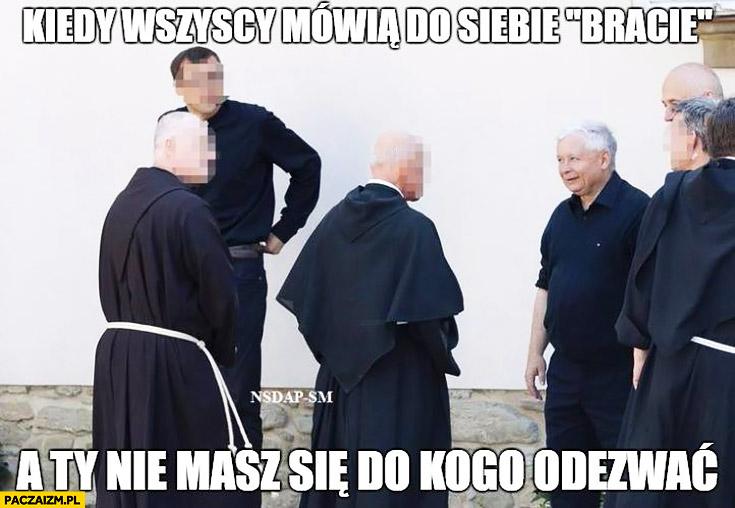 Kaczyński zakonnicy kiedy wszyscy mówią do siebie bracie a Ty nie masz się do kogo odezwać