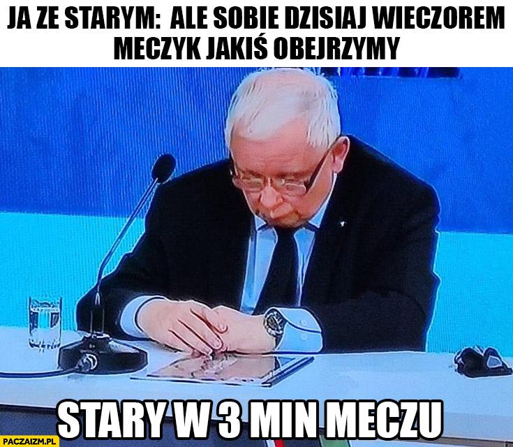 Kaczyński zasnął, ja ze starym ale sobie dzisiaj wieczorem meczyk jakiś obejrzymy, stary w 3 min meczu śpi
