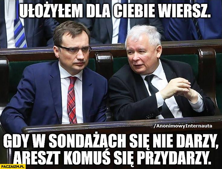 Kaczyński Ziobro ułożyłem dla Ciebie wiersz: gdy w sondażach się nie darzy areszt komuś się przydarzy