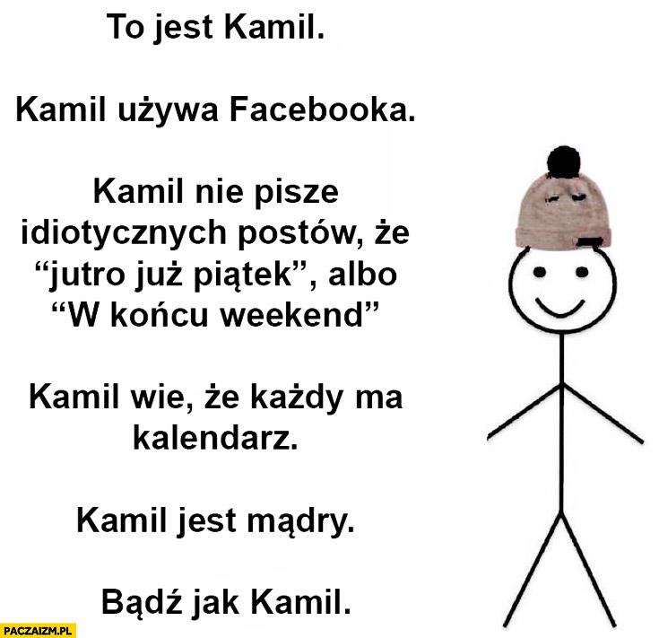 Kamil używa facebooka nie pisze idiotycznych postów wie, że każdy ma kalendarz. Kamil jest mądry bądź jak Kamil