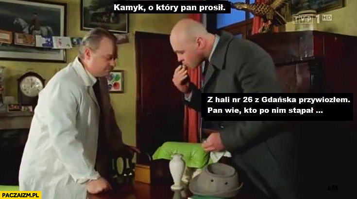 Kamyk o który Pan prosił z hali nr 26 z Gdańska, Pan wie kto po nim stąpał? Kaczyński