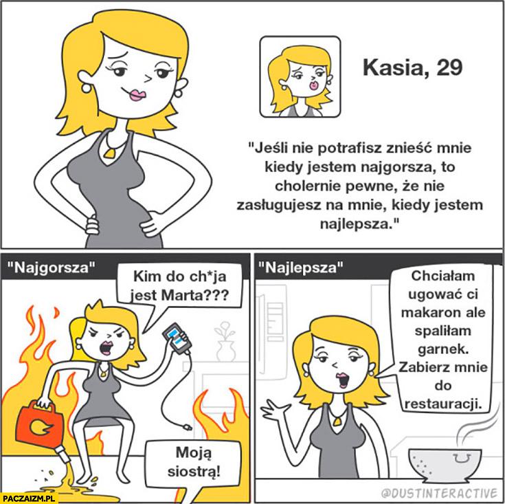 Kasia 29 jeśli nie potrafisz mnie znieść kiedy jestem najgorsza w praktyce: najlepsza spaliłam garnek zabierz mnie do restauracji, najgorsza kim do cholery jest Marta?