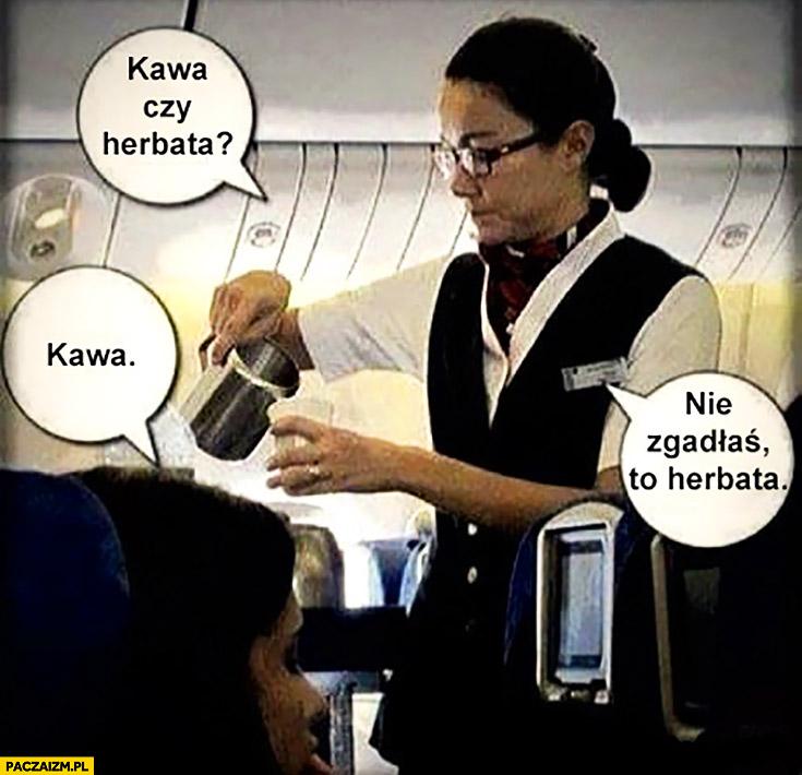 Kawa czy herbata? Kawa, nie zgadłaś, to herbata. Stewardesa w samolocie