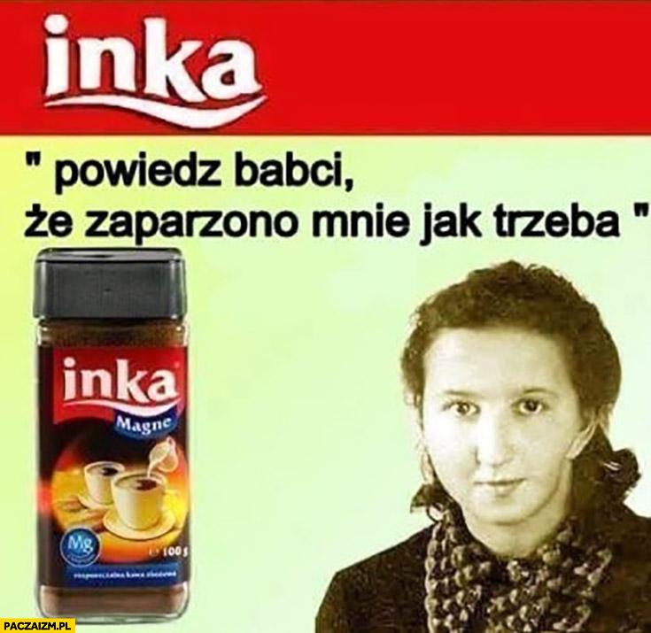 """Kawa Inka """"powiedz babci ze zaparzono mnie jak trzeba"""""""