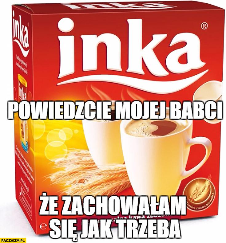 Kawa Inka powiedzcie mojej babci ze zachowałem się jak trzeba