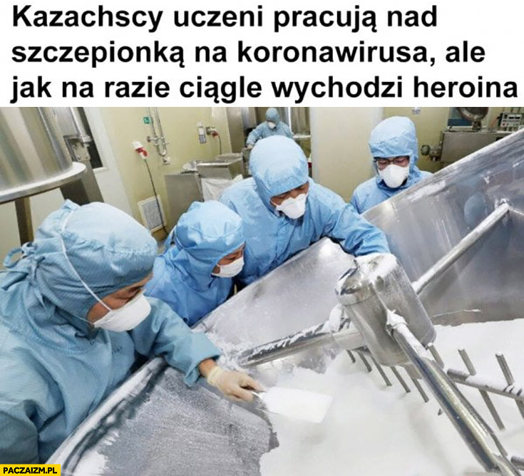 Kazachscy uczeni pracują nad szczepionką na koronawirusa ale jak na razie ciągle wychodzi heroina