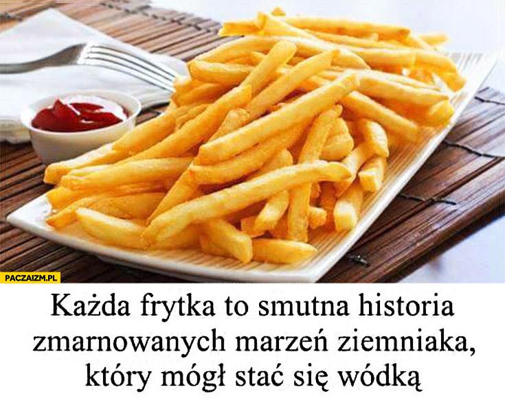Każda frytka to smutna historia zmarnowanych marzeń ziemniaka który mógł stać się wódka