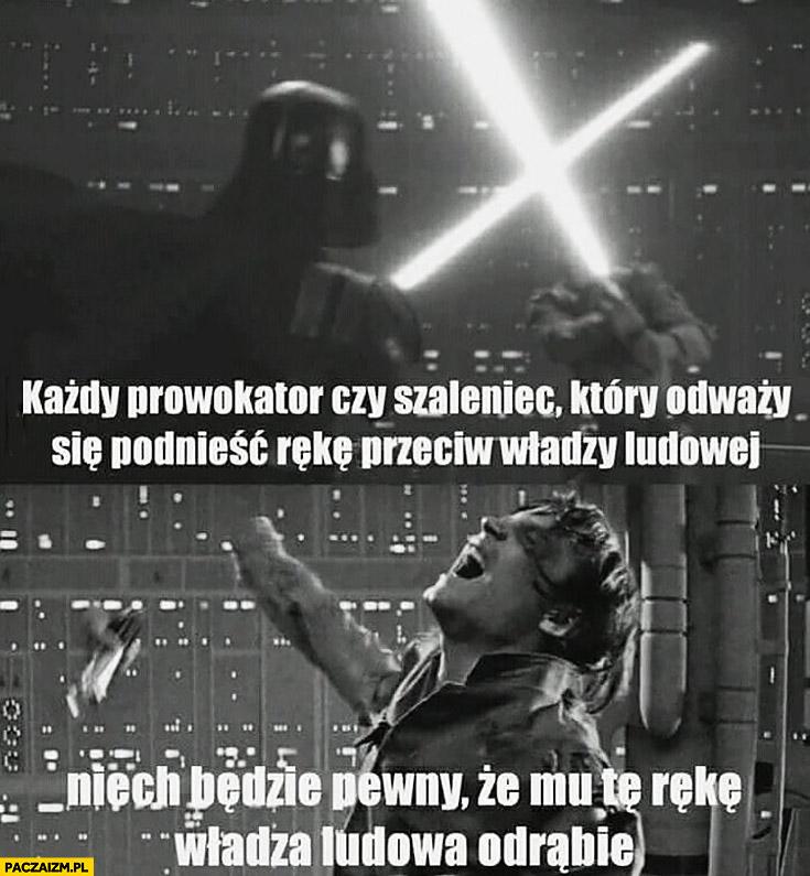 Każdy prowokator czy szaleniec który odważy się podnieść rękę przeciw władzy ludowej niech będzie pewny, że mu tą rękę władza ludowa odrąbie Star Wars Gwiezdne Wojny Luke Vader